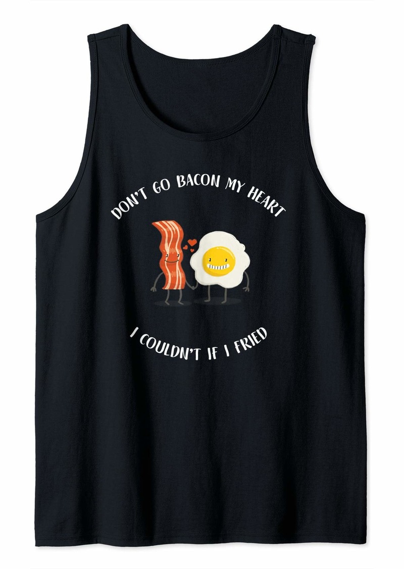 Don't Go Bacon My Heart I Couldn't If I Fried Tank Top