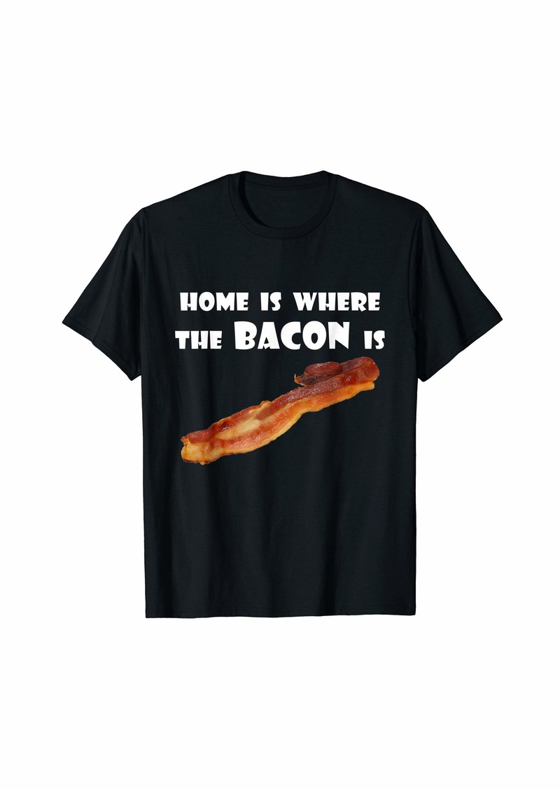 Home Is Where the Bacon Is (Funny Shirt) T-Shirt