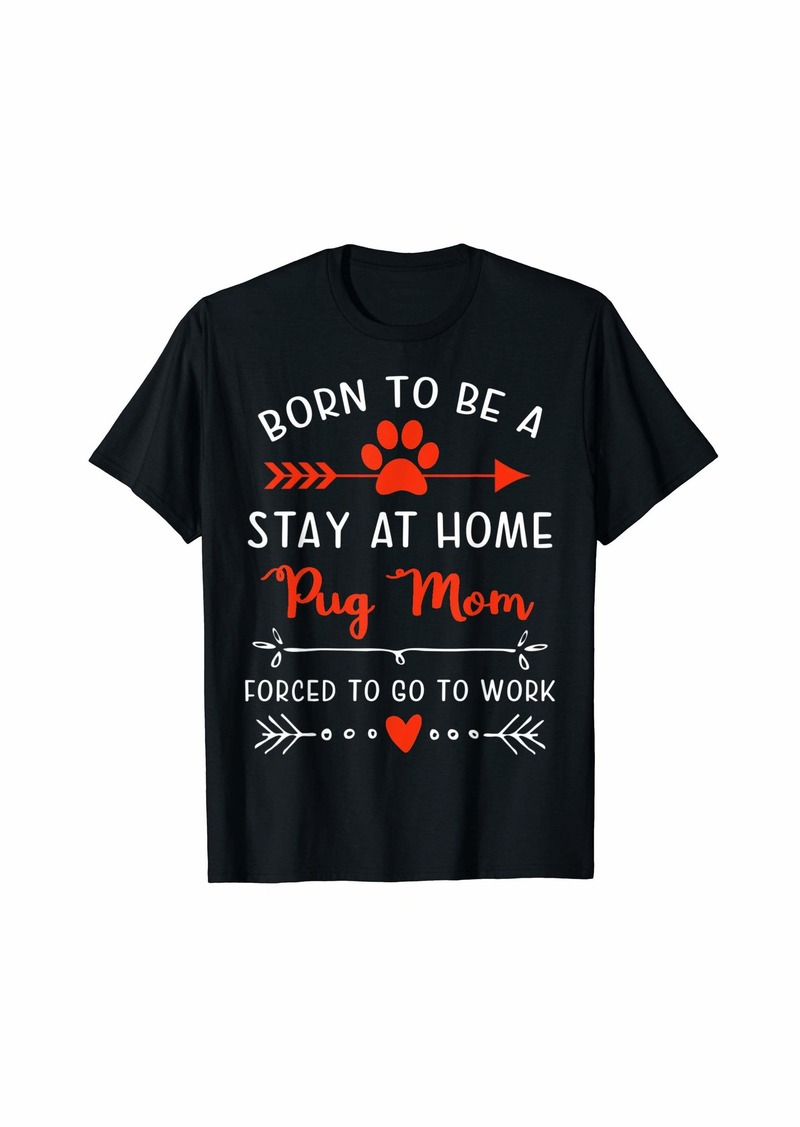 Born To Be A Stay At Home Pug Mom T-Shirt