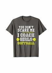Funny Softball Coach Gift You Don't Scare Me I Coach Girls T-Shirt