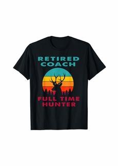 Retired Coach Full Time Hunter Hunting Retirement Gift T-Shirt