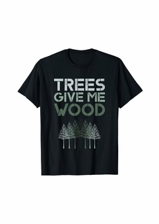 Trees Give Me Wood Funny T-Shirt - Earth Day Shirt Gift T-Shirt