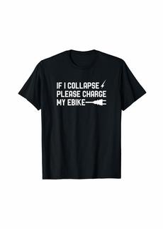 Electric If I Collapse Please Charge My Ebike - Funny E-Bike T-Shirt