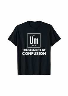 Um Element Of Confusion Chemist Periodic Table Chemistry T-Shirt
