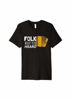 Folk Clothing Folk What You Heard - Accordion Folk Music  Premium T-Shirt