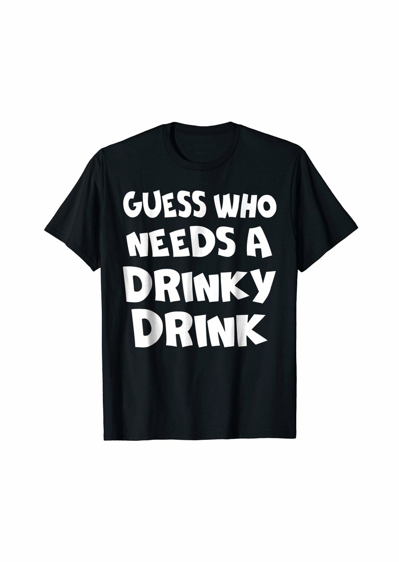 Guess Who Needs A Drinky Drink T-shirt