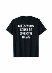 Guess Who's Gonna Be Offensive Today Funny Jokes T-Shirt