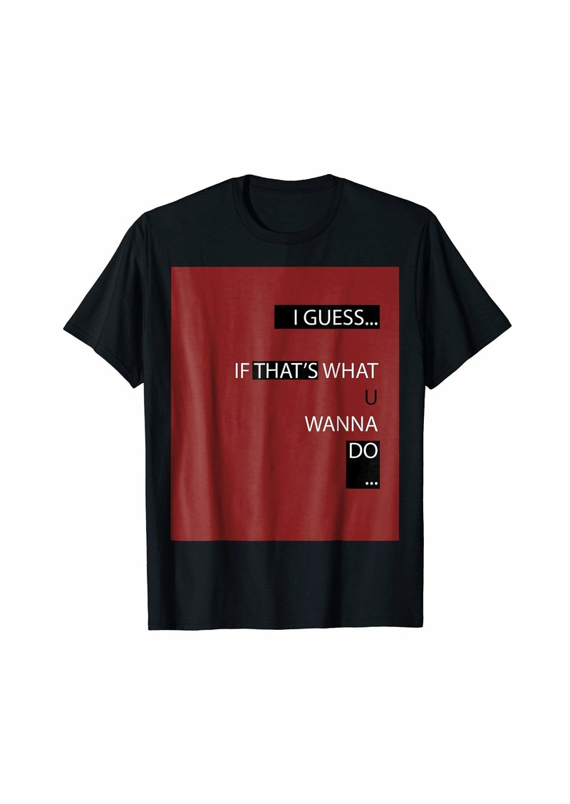 I Guess If That's What Agree Agreement OK T-shirt Yes