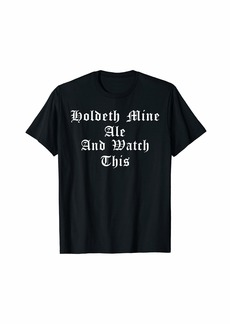 Holdeth Mine Ale And Watch This Ren Faire Medieval Funny Tee