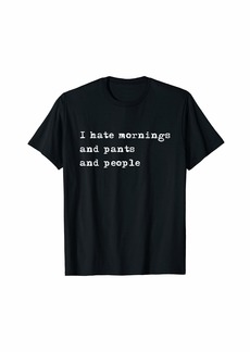 Splendid I hate mornings and pants and people funny t-shirt