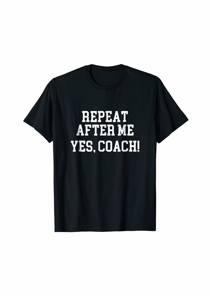 Repeat After Me Yes Coach! T-Shirt