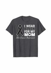 skin I Wear Black For My Mom Shirt Melanoma Awareness Warrior T-Shirt