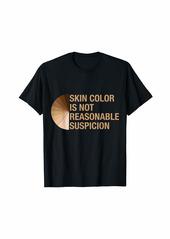 Skin Color Is Not Reasonable Suspicion T-Shirt